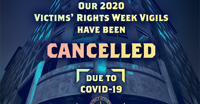 DA'S OFFICE CANCELS ANNUAL VICTIMS' RIGHTS WEEK VIGILS  DUE TO THE COVID-19 HEALTH CRISIS